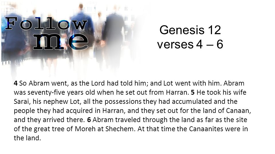 Genesis 12 verses 4 – 6 4 So Abram went, as the Lord had told him; and Lot went with him.