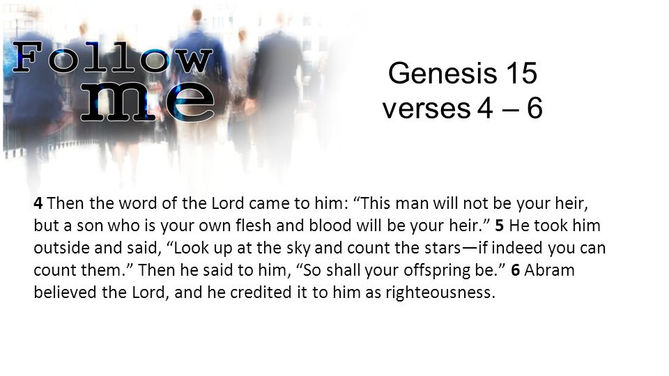 Genesis 15 verses 4 – 6 4 Then the word of the Lord came to him: This man will not be your heir, but a son who is your own flesh and blood will be your heir. 5 He took him outside and said, Look up at the sky and count the stars—if indeed you can count them. Then he said to him, So shall your offspring be. 6 Abram believed the Lord, and he credited it to him as righteousness.