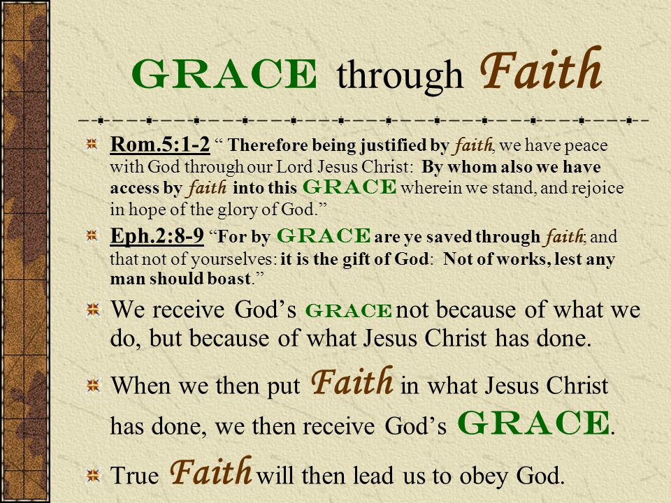 Grace through Faith Rom.5:1-2 Therefore being justified by faith, we have peace with God through our Lord Jesus Christ: By whom also we have access by faith into this grace wherein we stand, and rejoice in hope of the glory of God. Eph.2:8-9 For by grace are ye saved through faith ; and that not of yourselves: it is the gift of God: Not of works, lest any man should boast. We receive God's grace not because of what we do, but because of what Jesus Christ has done.