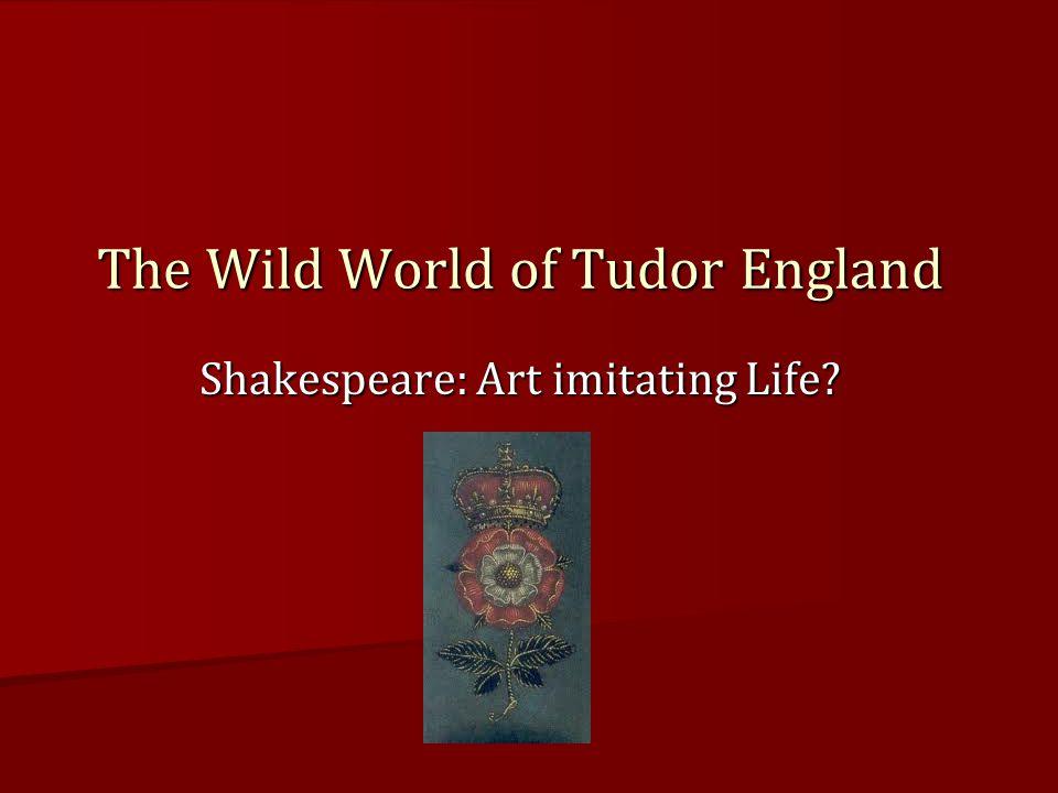 Shakespeare: Art imitating Life The Wild World of Tudor England