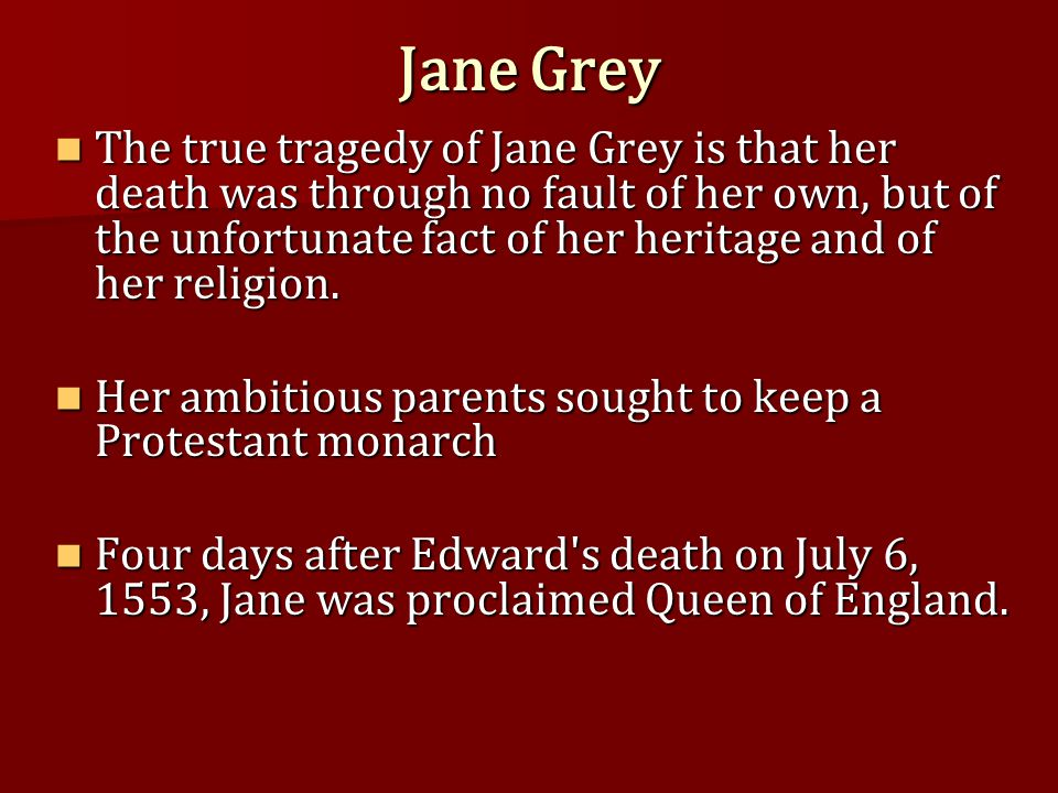 Jane Grey The true tragedy of Jane Grey is that her death was through no fault of her own, but of the unfortunate fact of her heritage and of her reli