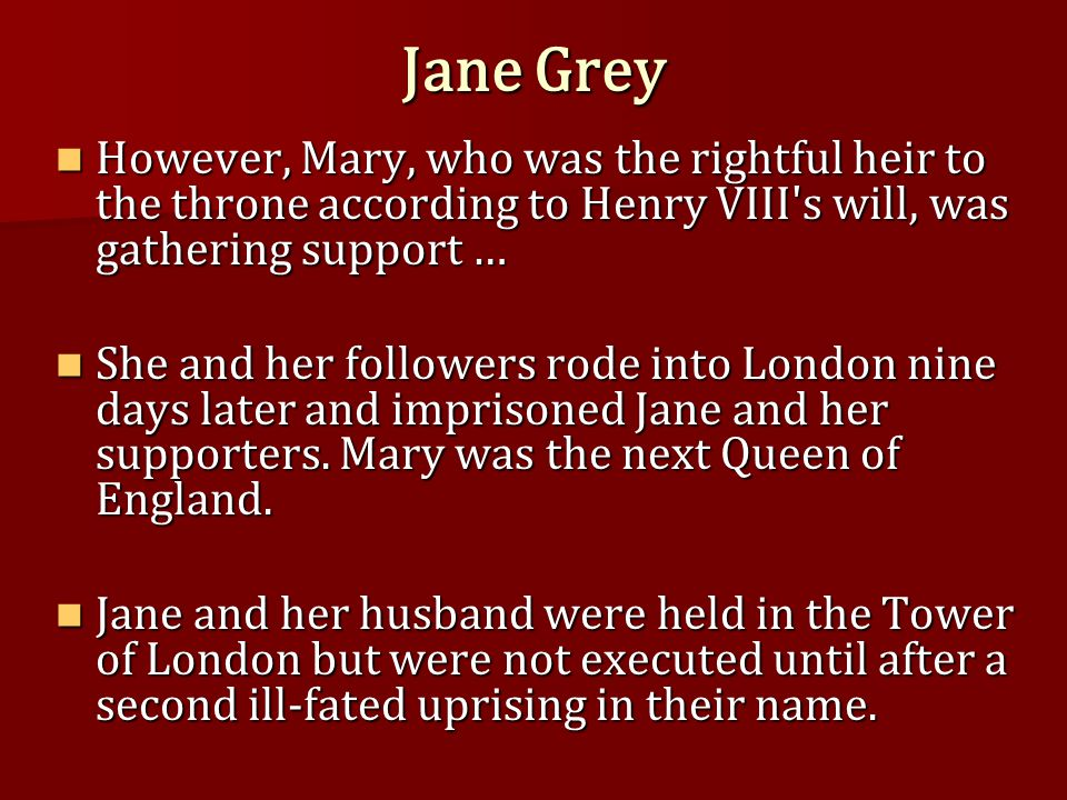 Jane Grey However, Mary, who was the rightful heir to the throne according to Henry VIII s will, was gathering support … However, Mary, who was the rightful heir to the throne according to Henry VIII s will, was gathering support … She and her followers rode into London nine days later and imprisoned Jane and her supporters.