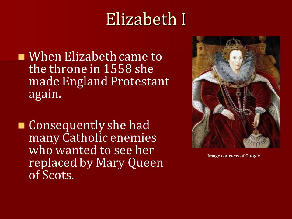 Elizabeth I When Elizabeth came to the throne in 1558 she made England Protestant again. Consequently she had many Catholic enemies who wanted to see