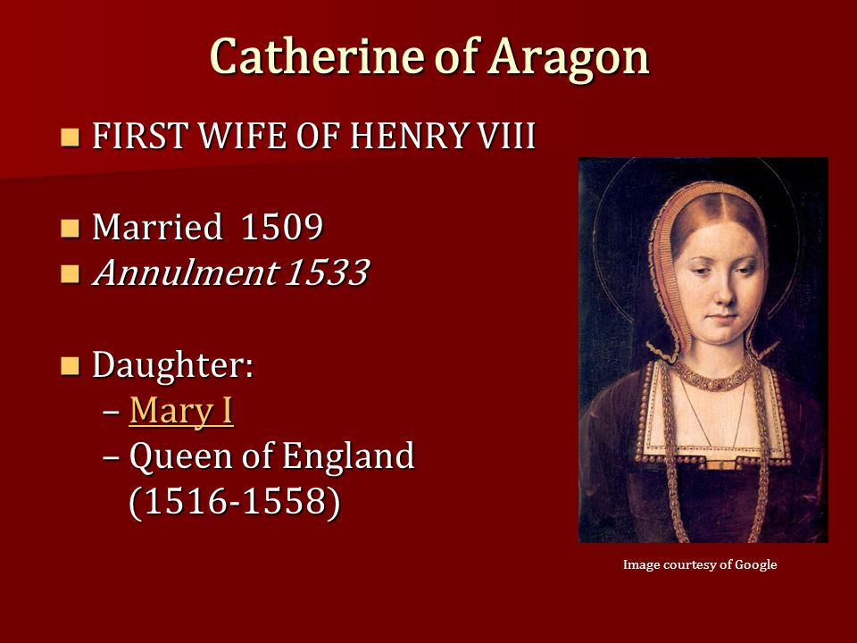 Catherine of Aragon FIRST WIFE OF HENRY VIII FIRST WIFE OF HENRY VIII Married 1509 Married 1509 Annulment 1533 Annulment 1533 Daughter: Daughter: –Mary I Mary IMary I –Queen of England (1516-1558) (1516-1558) Image courtesy of Google