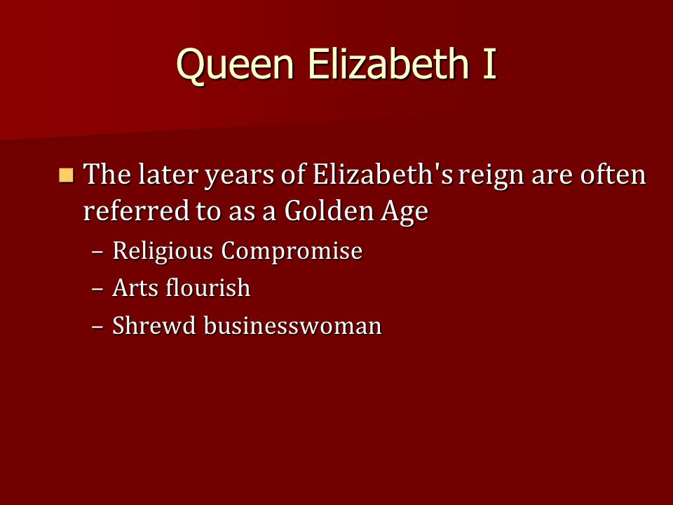 Queen Elizabeth I The later years of Elizabeth s reign are often referred to as a Golden Age The later years of Elizabeth s reign are often referred to as a Golden Age –Religious Compromise –Arts flourish –Shrewd businesswoman