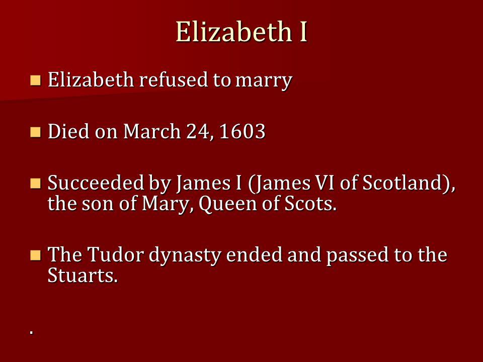 Elizabeth I Elizabeth refused to marry Elizabeth refused to marry Died on March 24, 1603 Died on March 24, 1603 Succeeded by James I (James VI of Scot