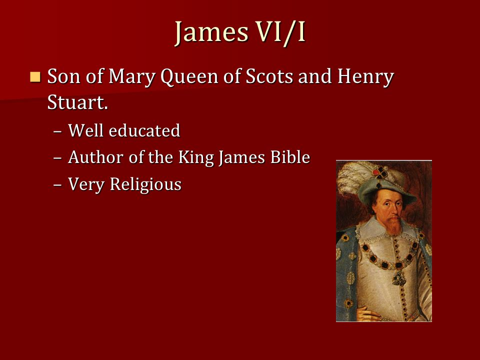 James VI/I Son of Mary Queen of Scots and Henry Stuart. Son of Mary Queen of Scots and Henry Stuart. –Well educated –Author of the King James Bible –V