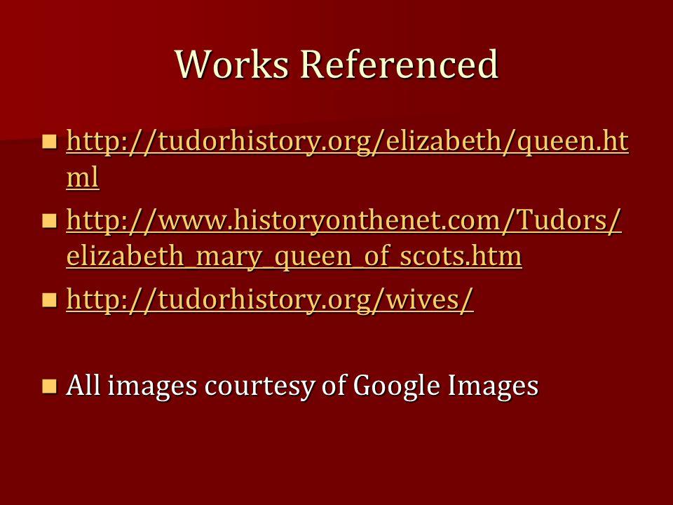 Works Referenced http://tudorhistory.org/elizabeth/queen.ht ml http://tudorhistory.org/elizabeth/queen.ht ml http://tudorhistory.org/elizabeth/queen.h