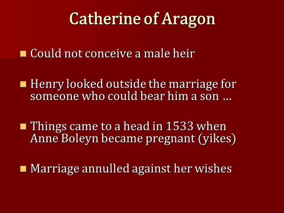 Catherine of Aragon Could not conceive a male heir Could not conceive a male heir Henry looked outside the marriage for someone who could bear him a son … Henry looked outside the marriage for someone who could bear him a son … Things came to a head in 1533 when Anne Boleyn became pregnant (yikes) Things came to a head in 1533 when Anne Boleyn became pregnant (yikes) Marriage annulled against her wishes Marriage annulled against her wishes