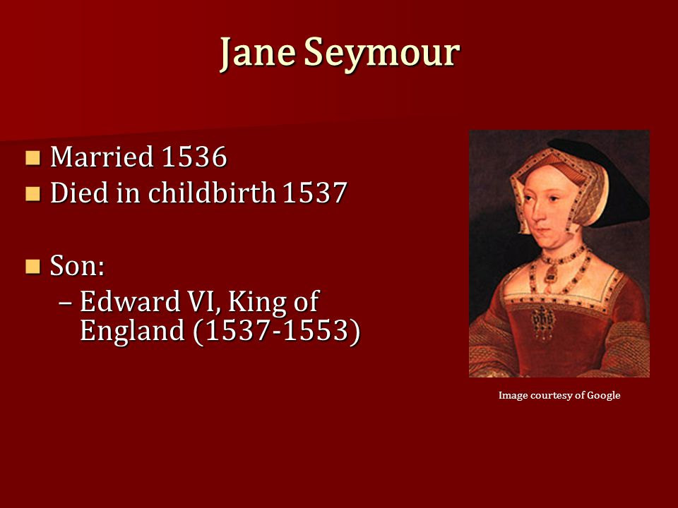 Jane Seymour Married 1536 Married 1536 Died in childbirth 1537 Died in childbirth 1537 Son: Son: –Edward VI, King of England (1537-1553) Image courtesy of Google