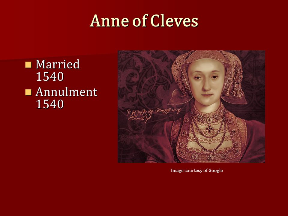 Anne of Cleves Married 1540 Married 1540 Annulment 1540 Annulment 1540 Image courtesy of Google