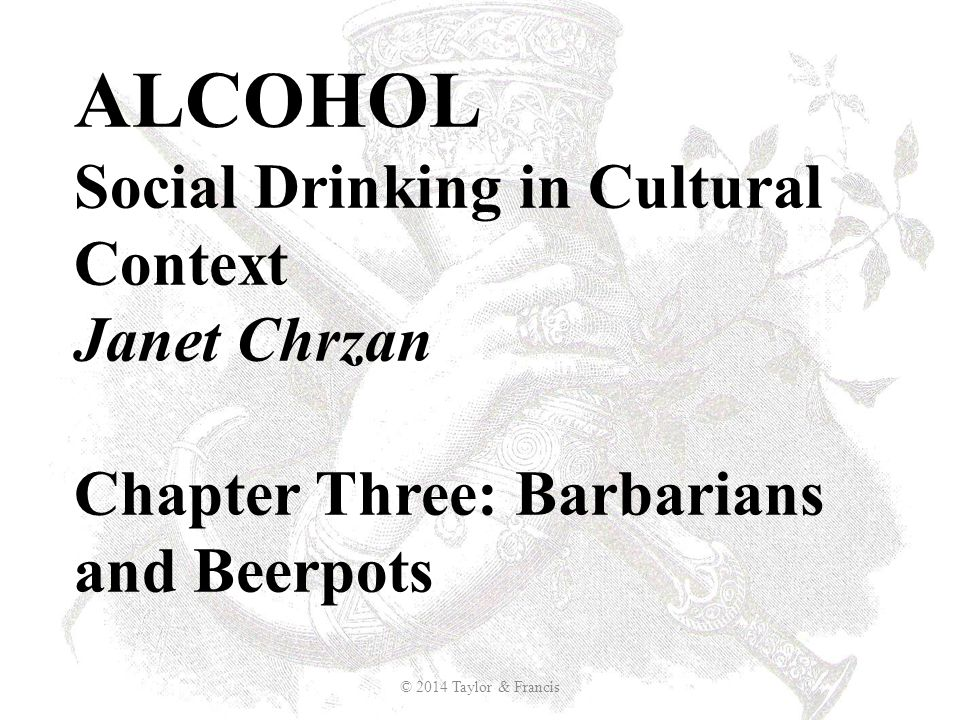 ALCOHOL Social Drinking in Cultural Context Janet Chrzan Chapter Three: Barbarians and Beerpots © 2014 Taylor & Francis