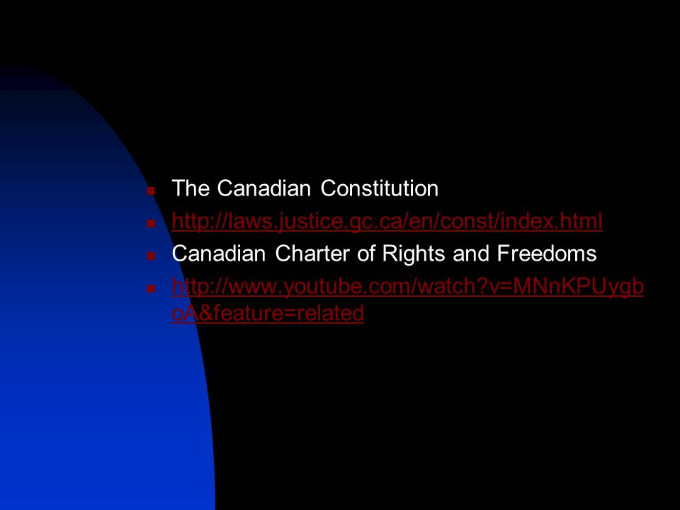 The Canadian Constitution http://laws.justice.gc.ca/en/const/index.html Canadian Charter of Rights and Freedoms http://www.youtube.com/watch?v=MNnKPUy