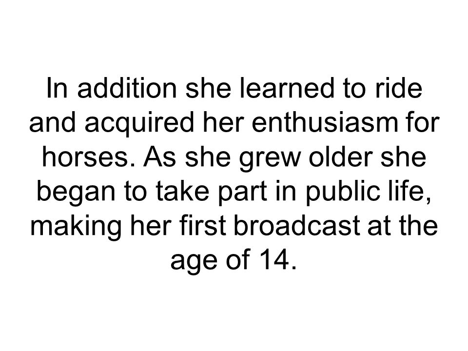 In addition she learned to ride and acquired her enthusiasm for horses. As she grew older she began to take part in public life, making her first broa