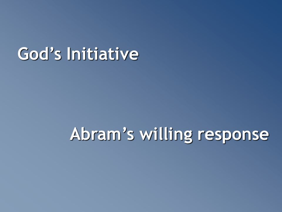 God's Initiative Abram's willing response