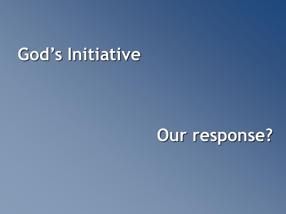 God's Initiative Our response