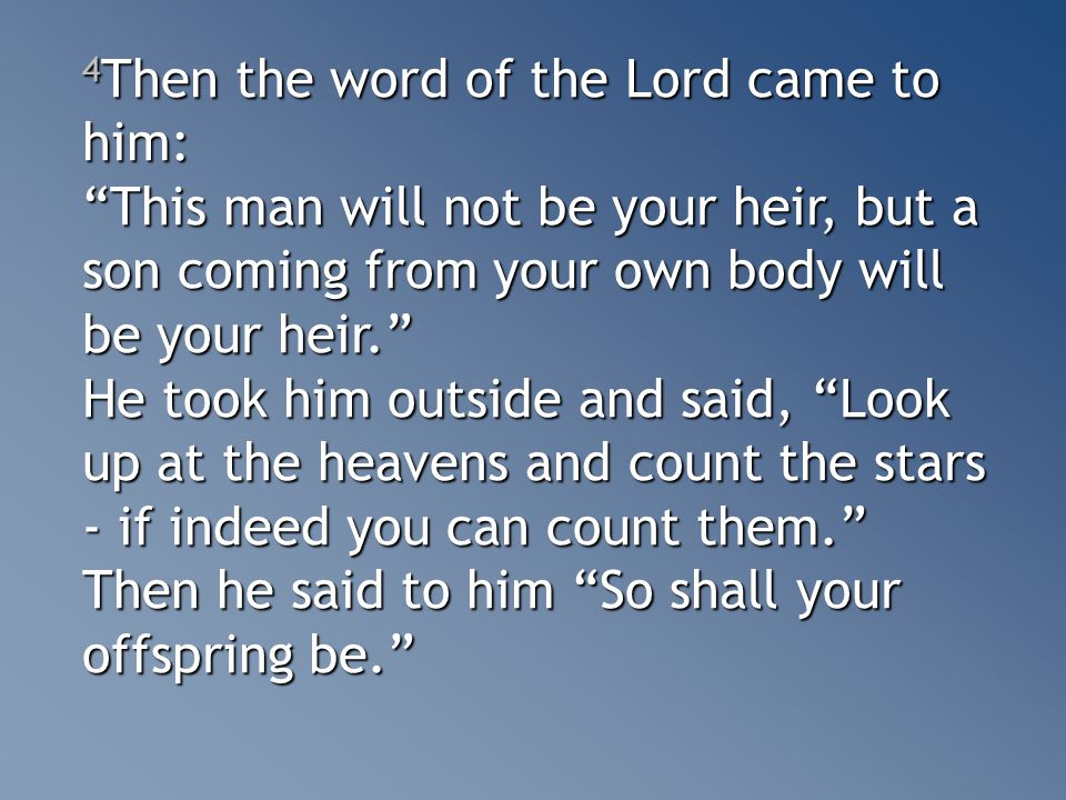 4 Then the word of the Lord came to him: This man will not be your heir, but a son coming from your own body will be your heir. He took him outside and said, Look up at the heavens and count the stars - if indeed you can count them. Then he said to him So shall your offspring be.