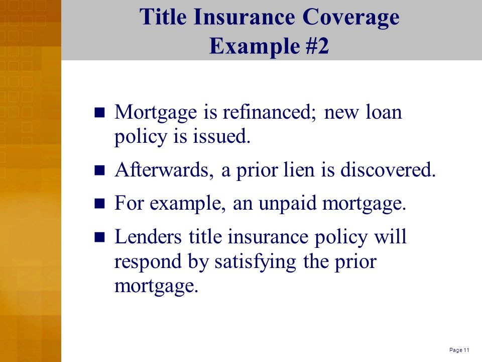 Page 11 Title Insurance Coverage Example #2 Mortgage is refinanced; new loan policy is issued.