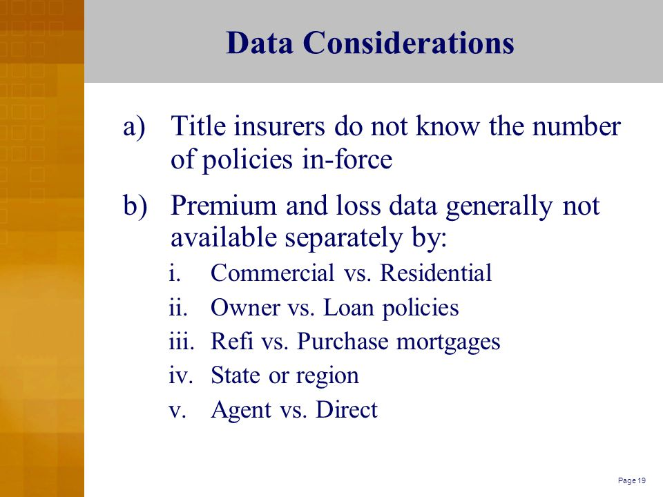 Page 19 Data Considerations a)Title insurers do not know the number of policies in-force b)Premium and loss data generally not available separately by: i.Commercial vs.