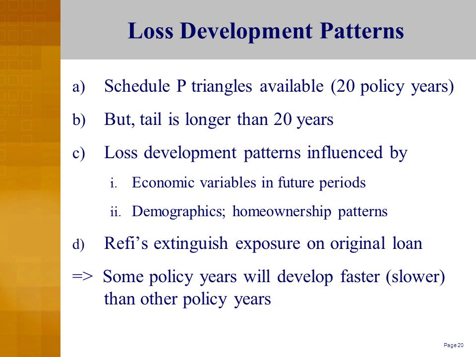 Page 20 Loss Development Patterns a) Schedule P triangles available (20 policy years) b) But, tail is longer than 20 years c) Loss development patterns influenced by i.