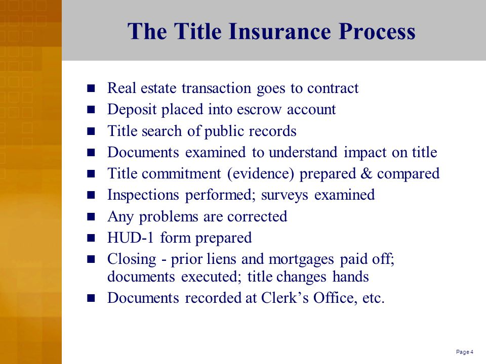 Page 4 The Title Insurance Process Real estate transaction goes to contract Deposit placed into escrow account Title search of public records Documents examined to understand impact on title Title commitment (evidence) prepared & compared Inspections performed; surveys examined Any problems are corrected HUD-1 form prepared Closing - prior liens and mortgages paid off; documents executed; title changes hands Documents recorded at Clerk's Office, etc.