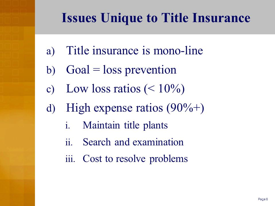 Page 6 Issues Unique to Title Insurance a) Title insurance is mono-line b) Goal = loss prevention c) Low loss ratios (< 10%) d) High expense ratios (90%+) i.