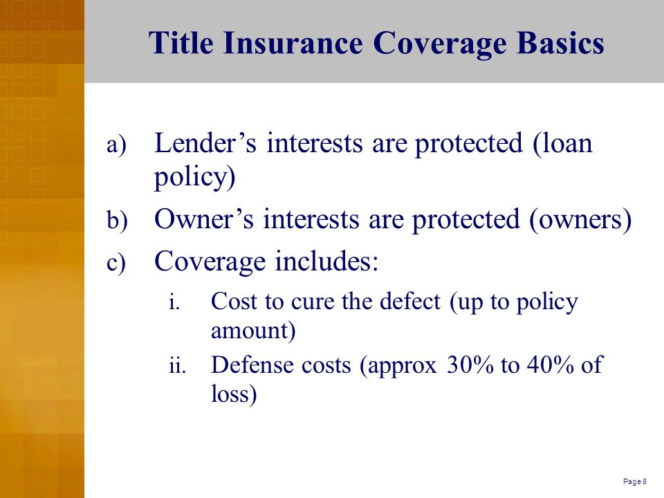 Page 8 Title Insurance Coverage Basics a) Lender's interests are protected (loan policy) b) Owner's interests are protected (owners) c) Coverage includes: i.