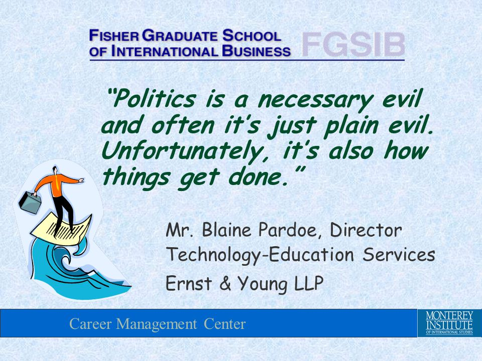 Career Management Center Politics is a necessary evil and often it's just plain evil.