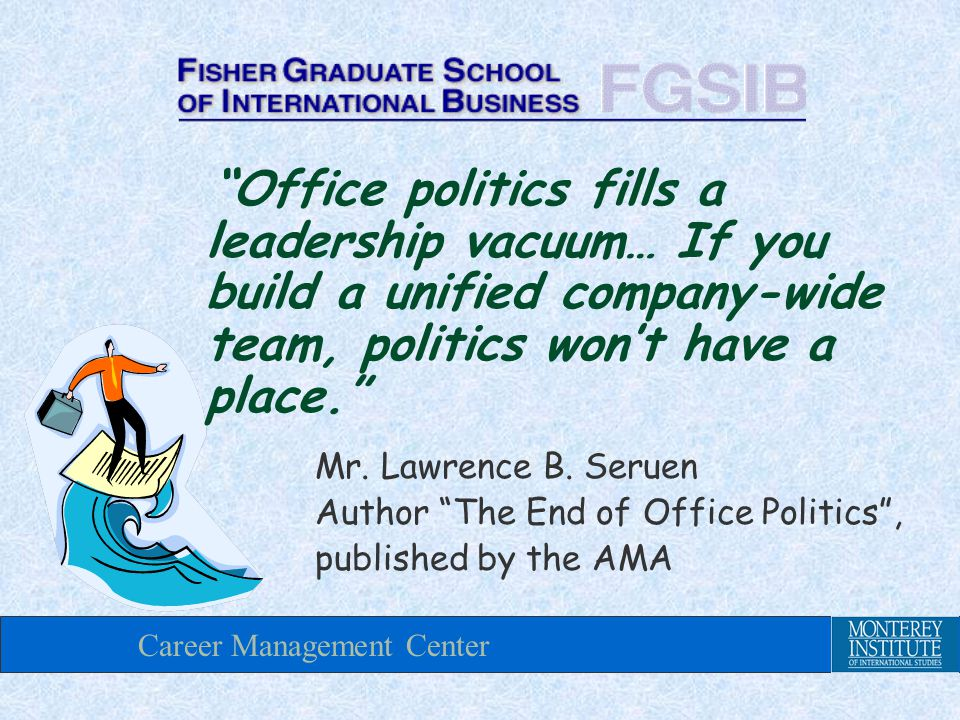 Career Management Center Office politics fills a leadership vacuum… If you build a unified company-wide team, politics won't have a place. Mr.
