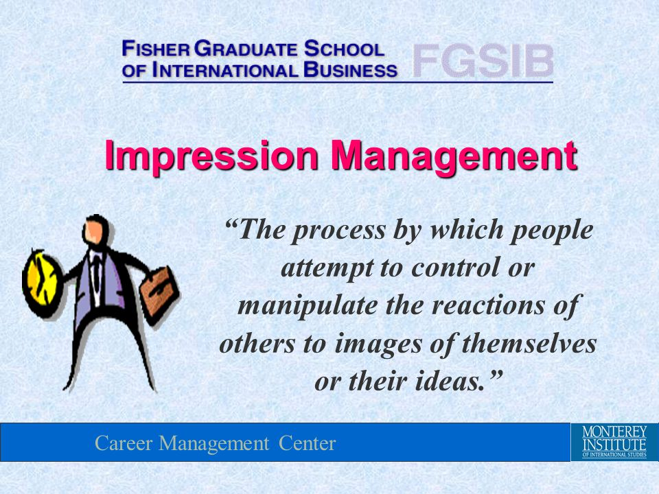 Career Management Center Impression Management The process by which people attempt to control or manipulate the reactions of others to images of themselves or their ideas.