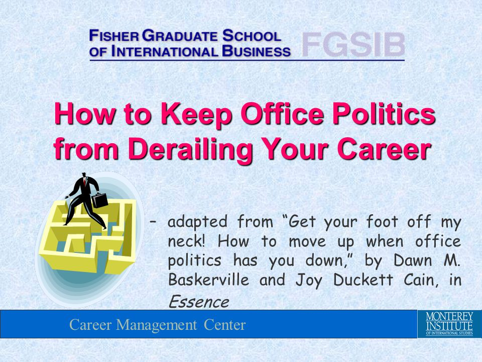 Career Management Center How to Keep Office Politics from Derailing Your Career – adapted from Get your foot off my neck.