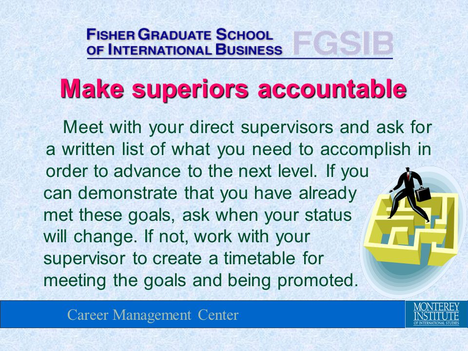 Career Management Center Make superiors accountable Meet with your direct supervisors and ask for a written list of what you need to accomplish in order to advance to the next level.