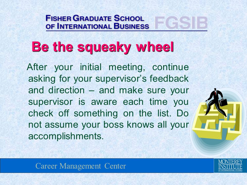 Career Management Center Be the squeaky wheel After your initial meeting, continue asking for your supervisor's feedback and direction – and make sure your supervisor is aware each time you check off something on the list.