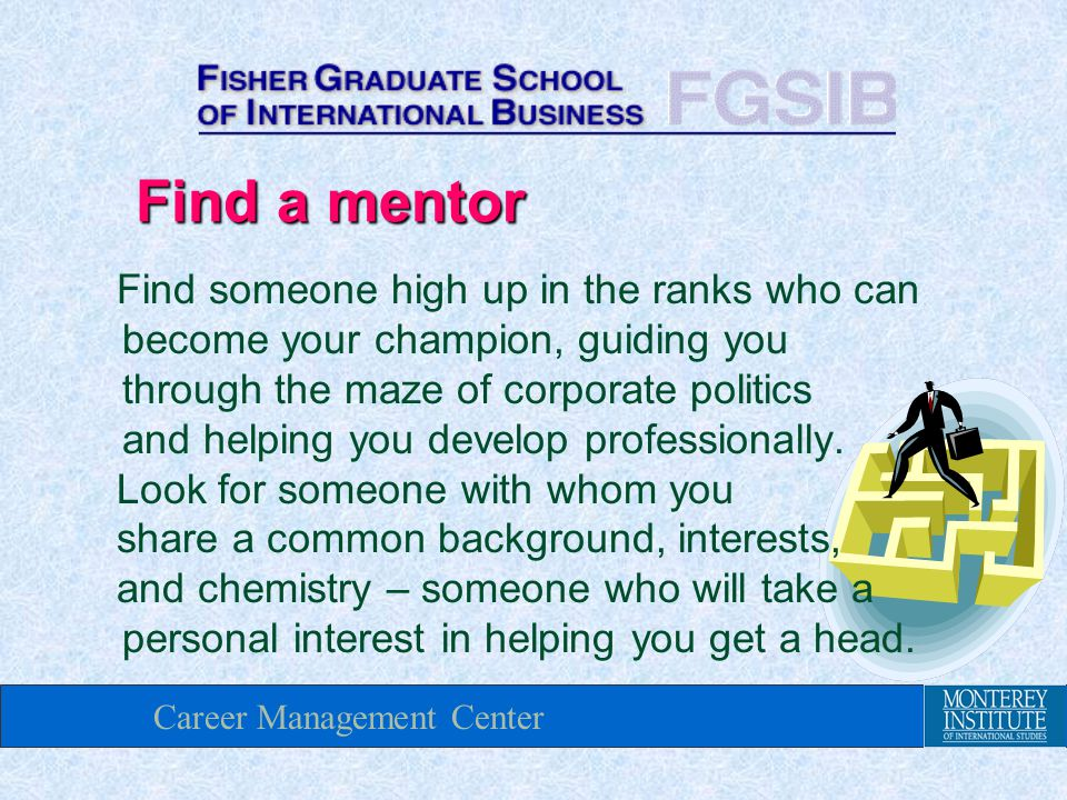 Career Management Center Find a mentor Find someone high up in the ranks who can become your champion, guiding you through the maze of corporate politics and helping you develop professionally.