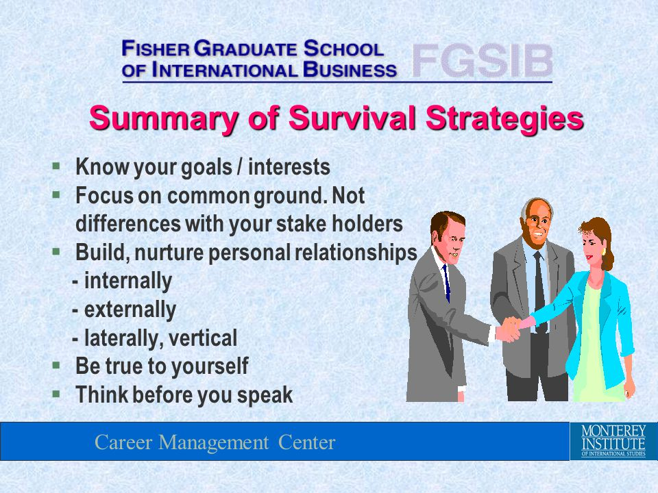 Career Management Center Summary of Survival Strategies § Know your goals / interests § Focus on common ground.