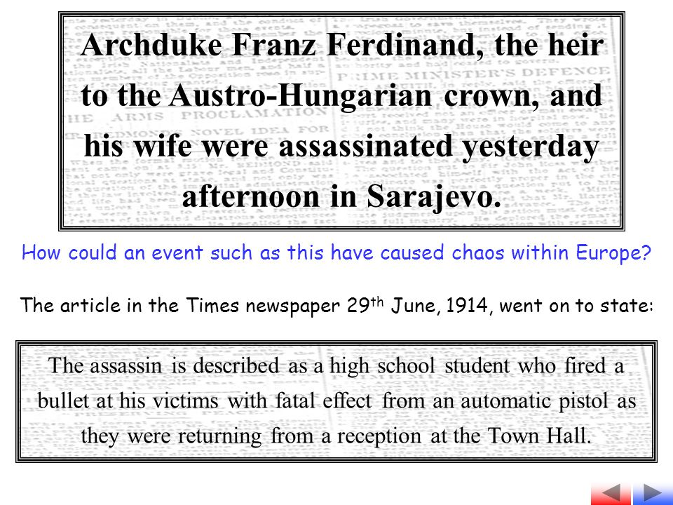 Archduke Franz Ferdinand, the heir to the Austro-Hungarian crown, and his wife were assassinated yesterday afternoon in Sarajevo.