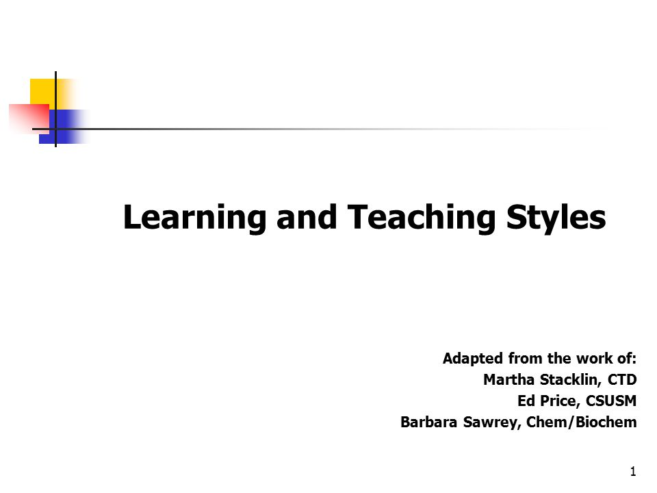 1 Learning and Teaching Styles Adapted from the work of: Martha Stacklin, CTD Ed Price, CSUSM Barbara Sawrey, Chem/Biochem