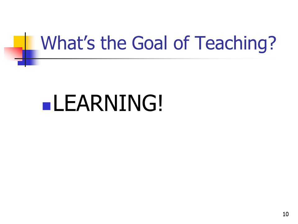 10 What's the Goal of Teaching LEARNING!