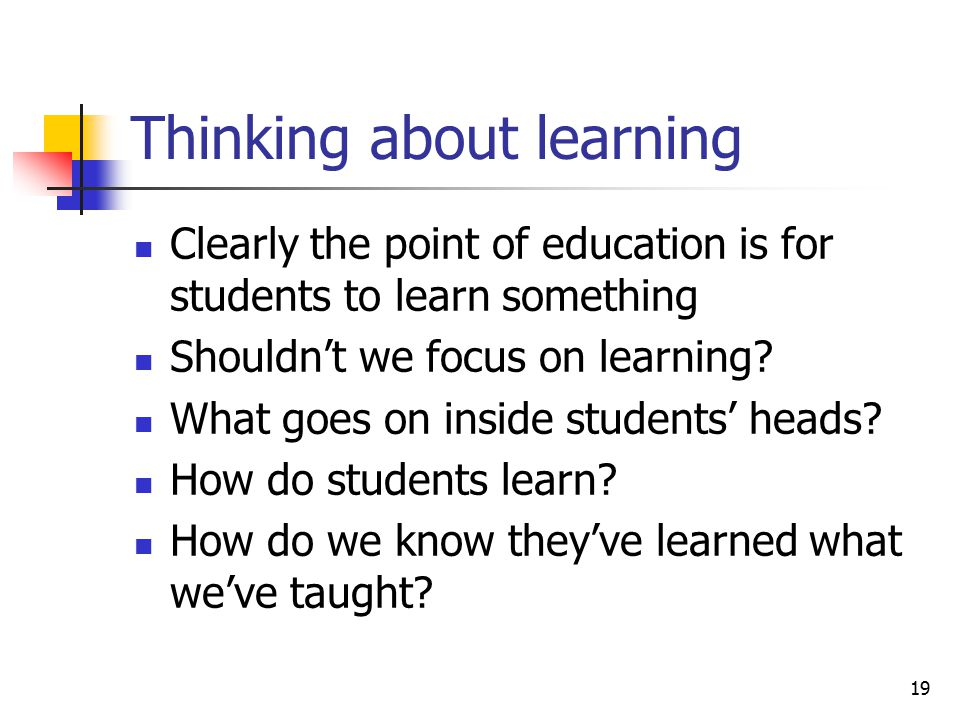 19 Thinking about learning Clearly the point of education is for students to learn something Shouldn't we focus on learning.