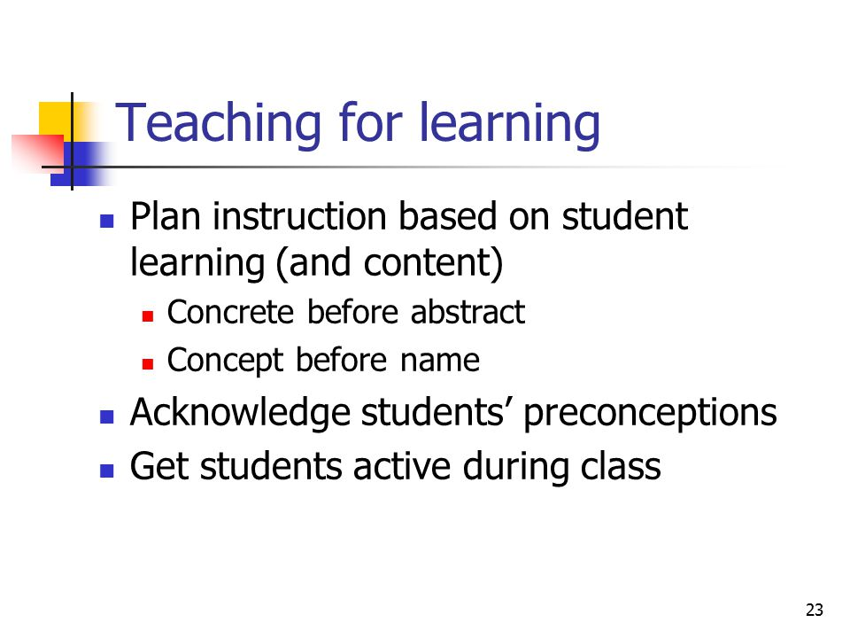 23 Teaching for learning Plan instruction based on student learning (and content) Concrete before abstract Concept before name Acknowledge students' preconceptions Get students active during class