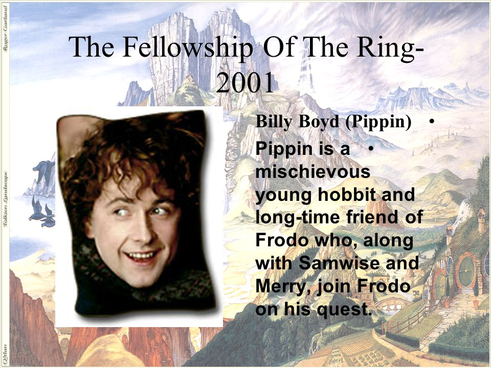 Billy Boyd (Pippin) Pippin is a mischievous young hobbit and long-time friend of Frodo who, along with Samwise and Merry, join Frodo on his quest.