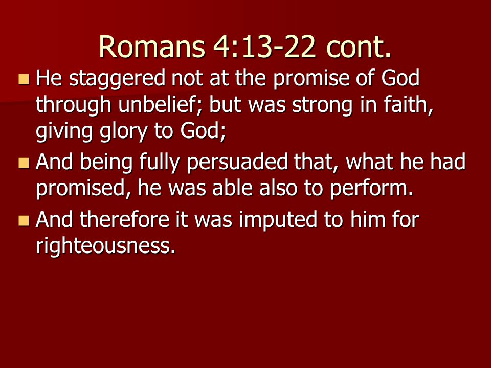 Romans 4:13-22 cont. He staggered not at the promise of God through unbelief; but was strong in faith, giving glory to God; He staggered not at the pr