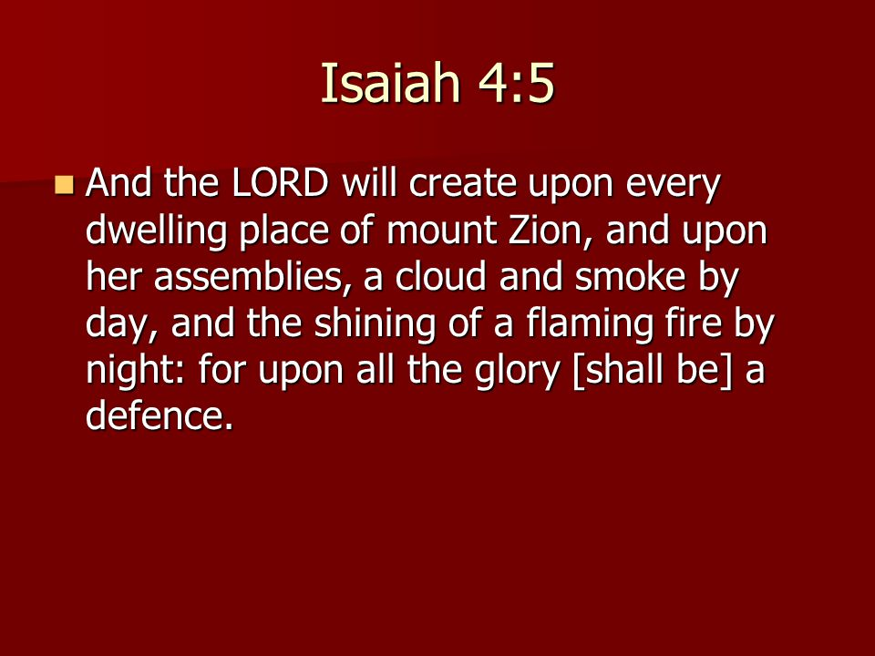 Isaiah 4:5 And the LORD will create upon every dwelling place of mount Zion, and upon her assemblies, a cloud and smoke by day, and the shining of a flaming fire by night: for upon all the glory [shall be] a defence.