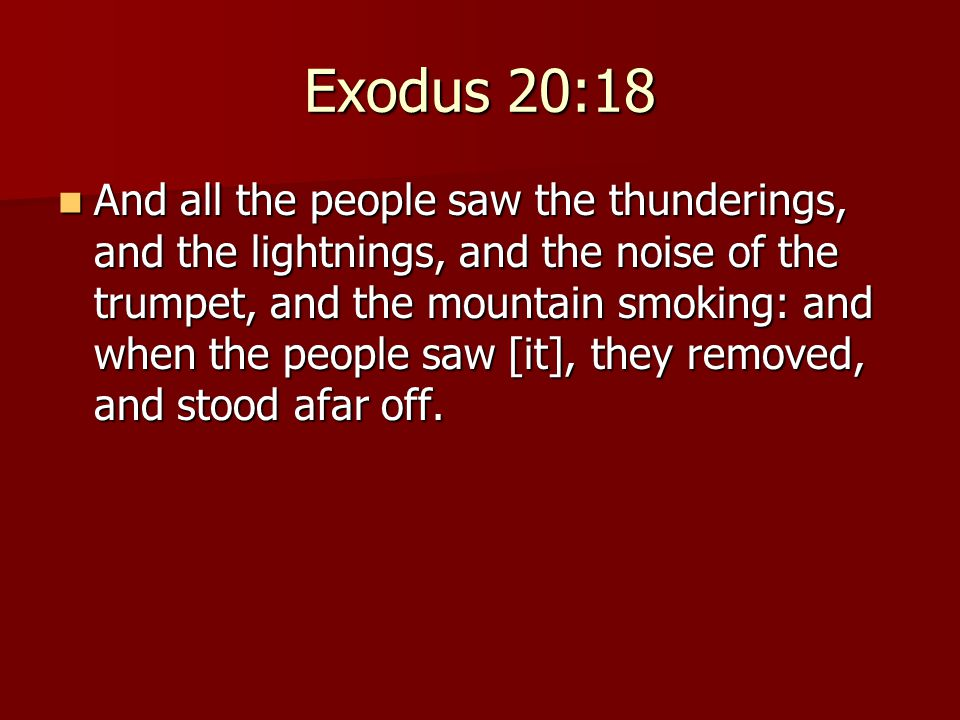 Exodus 20:18 And all the people saw the thunderings, and the lightnings, and the noise of the trumpet, and the mountain smoking: and when the people saw [it], they removed, and stood afar off.