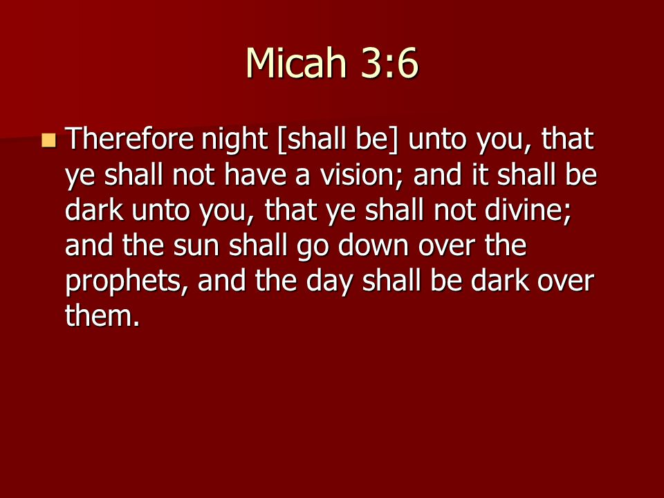 Micah 3:6 Therefore night [shall be] unto you, that ye shall not have a vision; and it shall be dark unto you, that ye shall not divine; and the sun shall go down over the prophets, and the day shall be dark over them.