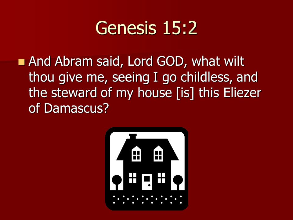 Genesis 15:2 And Abram said, Lord GOD, what wilt thou give me, seeing I go childless, and the steward of my house [is] this Eliezer of Damascus? And A