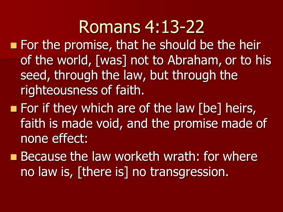 Romans 4:13-22 For the promise, that he should be the heir of the world, [was] not to Abraham, or to his seed, through the law, but through the righte