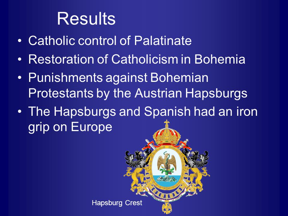 Results Catholic control of Palatinate Restoration of Catholicism in Bohemia Punishments against Bohemian Protestants by the Austrian Hapsburgs The Hapsburgs and Spanish had an iron grip on Europe Hapsburg Crest
