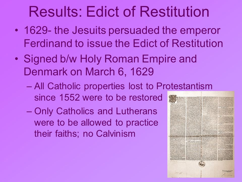 Results: Edict of Restitution 1629- the Jesuits persuaded the emperor Ferdinand to issue the Edict of Restitution Signed b/w Holy Roman Empire and Denmark on March 6, 1629 –All Catholic properties lost to Protestantism since 1552 were to be restored –Only Catholics and Lutherans were to be allowed to practice their faiths; no Calvinism