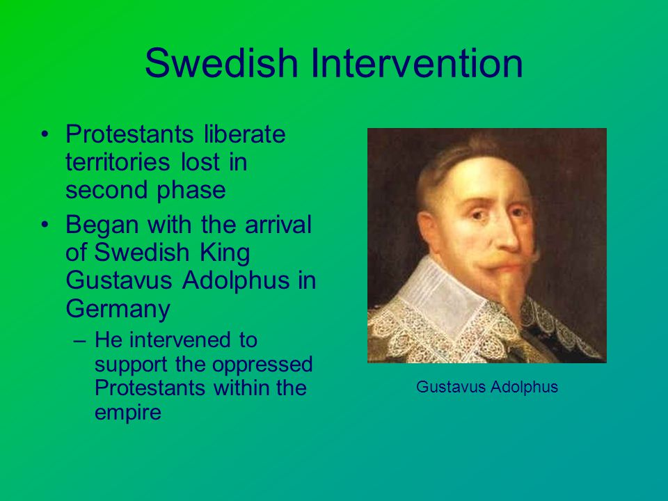 Swedish Intervention Protestants liberate territories lost in second phase Began with the arrival of Swedish King Gustavus Adolphus in Germany –He intervened to support the oppressed Protestants within the empire Gustavus Adolphus